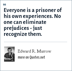 Edward R. Murrow: Everyone is a prisoner of his own experiences. No one can eliminate prejudices - just recognize them.