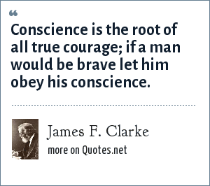 James F. Clarke: Conscience is the root of all true courage; if a man would be brave let him obey his conscience.
