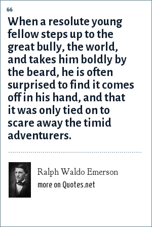 Ralph Waldo Emerson: When a resolute young fellow steps up to the great bully, the world, and takes him boldly by the beard, he is often surprised to find it comes off in his hand, and that it was only tied on to scare away the timid adventurers.