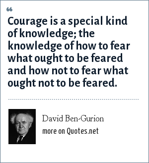 David Ben-Gurion: Courage is a special kind of knowledge; the knowledge of how to fear what ought to be feared and how not to fear what ought not to be feared.