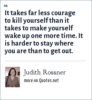 Judith Rossner: It takes far less courage to kill yourself than it takes to make yourself wake up one more time. It is harder to stay where you are than to get out.