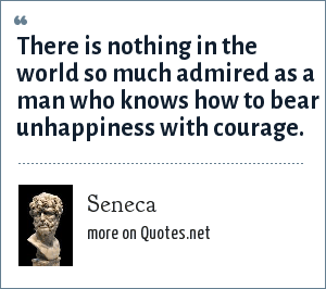 Seneca: There is nothing in the world so much admired as a man who knows how to bear unhappiness with courage.