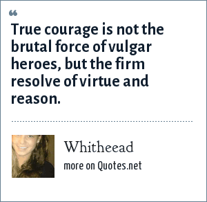 Whitheead: True courage is not the brutal force of vulgar heroes, but the firm resolve of virtue and reason.