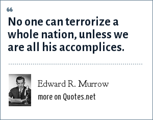 Edward R. Murrow: No one can terrorize a whole nation, unless we are all his accomplices.