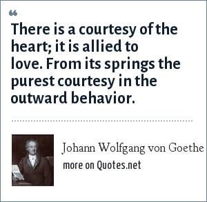 Johann Wolfgang von Goethe: There is a courtesy of the heart; it is allied to love. From its springs the purest courtesy in the outward behavior.