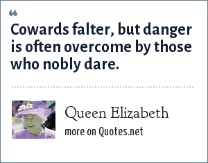 Queen Elizabeth: Cowards falter, but danger is often overcome by those who nobly dare.