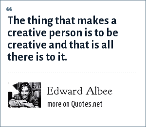 Edward Albee: The thing that makes a creative person is to be creative and that is all there is to it.