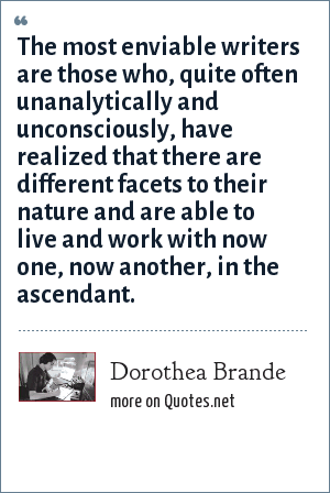 Dorothea Brande: The most enviable writers are those who, quite often unanalytically and unconsciously, have realized that there are different facets to their nature and are able to live and work with now one, now another, in the ascendant.