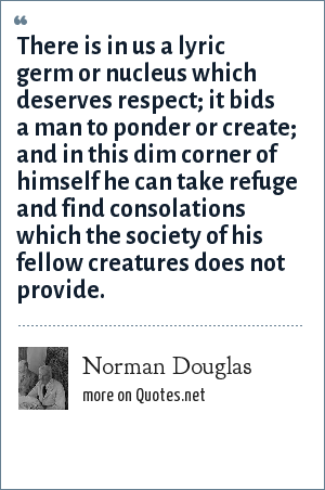 Norman Douglas: There is in us a lyric germ or nucleus which deserves respect; it bids a man to ponder or create; and in this dim corner of himself he can take refuge and find consolations which the society of his fellow creatures does not provide.