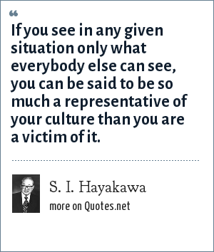 S. I. Hayakawa: If you see in any given situation only what everybody else can see, you can be said to be so much a representative of your culture than you are a victim of it.