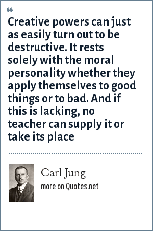Carl Jung: Creative powers can just as easily turn out to be destructive. It rests solely with the moral personality whether they apply themselves to good things or to bad. And if this is lacking, no teacher can supply it or take its place