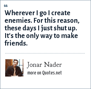 Jonar Nader: Wherever I go I create enemies. For this reason, these days I just shut up. It's the only way to make friends.