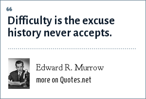 Edward R. Murrow: Difficulty is the excuse history never accepts.