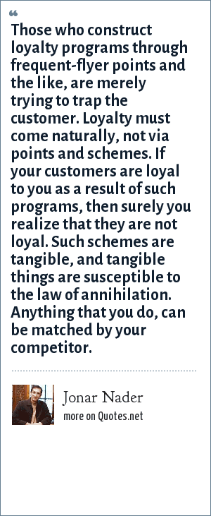 Jonar Nader: Those who construct loyalty programs through frequent-flyer points and the like, are merely trying to trap the customer. Loyalty must come naturally, not via points and schemes. If your customers are loyal to you as a result of such programs, then surely you realize that they are not loyal. Such schemes are tangible, and tangible things are susceptible to the law of annihilation. Anything that you do, can be matched by your competitor.