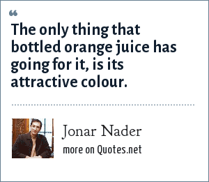 Jonar Nader: The only thing that bottled orange juice has going for it, is its attractive colour.