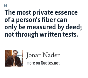 Jonar Nader: The most private essence of a person's fiber can only be measured by deed; not through written tests.