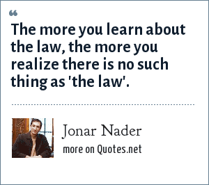 Jonar Nader: The more you learn about the law, the more you realize there is no such thing as 'the law'.