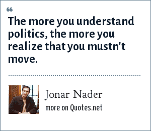 Jonar Nader: The more you understand politics, the more you realize that you mustn't move.