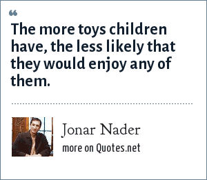 Jonar Nader: The more toys children have, the less likely that they would enjoy any of them.