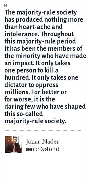 Jonar Nader: The majority-rule society has produced nothing more than heart-ache and intolerance. Throughout this majority-rule period it has been the members of the minority who have made an impact. It only takes one person to kill a hundred. It only takes one dictator to oppress millions. For better or for worse, it is the daring few who have shaped this so-called majority-rule society.