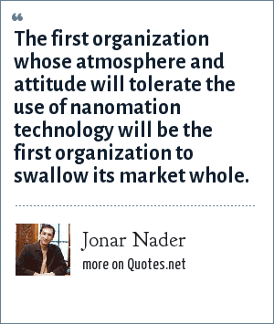 Jonar Nader: The first organization whose atmosphere and attitude will tolerate the use of nanomation technology will be the first organization to swallow its market whole.