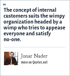 Jonar Nader: The concept of internal customers suits the wimpy organization headed by a wimp who tries to appease everyone and satisfy no-one.