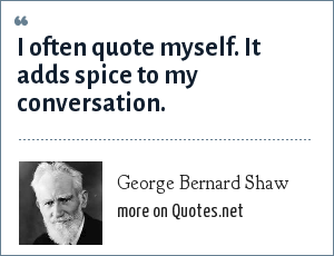 George Bernard Shaw: I often quote myself. It adds spice to my conversation.