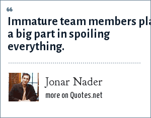 Jonar Nader: Immature team members play a big part in spoiling everything.