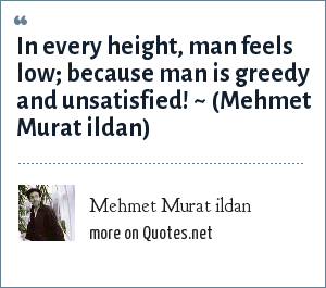 Mehmet Murat ildan: In every height, man feels low; because man is greedy and unsatisfied! ~ (Mehmet Murat ildan)