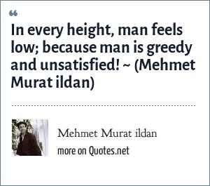 Mehmet Murat ildan: In every height, man feels low; because man is greedy and unsatisfied! ~ (Mehmet Murat ildan)