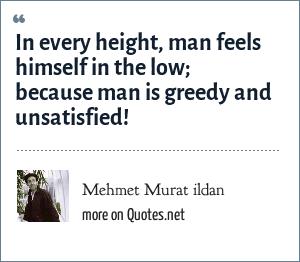 Mehmet Murat ildan: In every height, man feels himself in the low; because man is greedy and unsatisfied!