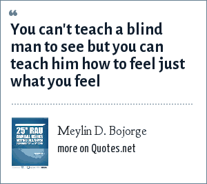 Meylin D. Bojorge: You can't teach a blind man to see but you can teach him how to feel just what you feel
