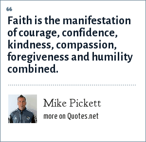 Mike Pickett: Faith is the manifestation of courage, confidence, kindness, compassion, foregiveness and humility combined.