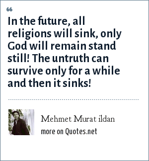 Mehmet Murat ildan: In the future, all religions will sink, only God will remain stand still! The untruth can survive only for a while and then it sinks!