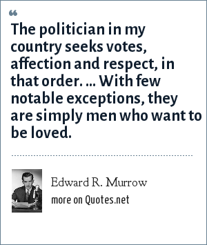 Edward R. Murrow: The politician in my country seeks votes, affection and respect, in that order. ... With few notable exceptions, they are simply men who want to be loved.