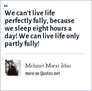 Mehmet Murat ildan: We can't live life perfectly fully, because we sleep eight hours a day! We can live life only partly fully!