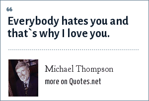Michael Thompson: Everybody hates you and that`s why I love you.