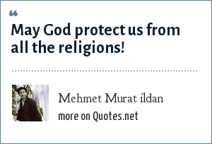 Mehmet Murat ildan: May God protect us from all the religions!