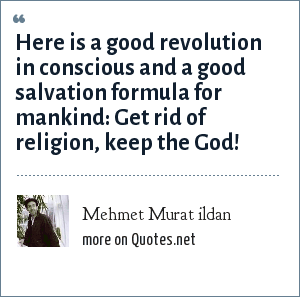 Mehmet Murat ildan: Here is a good revolution in conscious and a good salvation formula for mankind: Get rid of religion, keep the God!