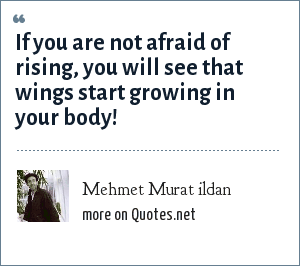 Mehmet Murat ildan: If you are not afraid of rising, you will see that wings start growing in your body!