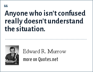 Edward R. Murrow: Anyone who isn't confused really doesn't understand the situation.