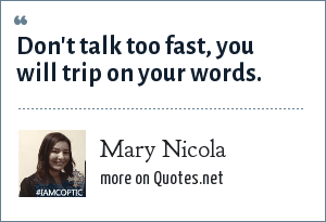 Mary Nicola: Don't talk too fast, you will trip on your words.