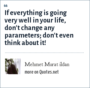 Mehmet Murat ildan: If everything is going very well in your life, don't change any parameters; don't even think about it!
