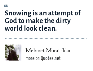 Mehmet Murat ildan: Snowing is an attempt of God to make the dirty world look clean.