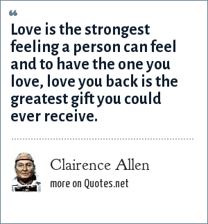 Clairence Allen: Love is the strongest feeling a person can feel and to have the one you love, love you back is the greatest gift you could ever receive.
