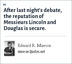 Edward R. Murrow: After last night's debate, the reputation of Messieurs Lincoln and Douglas is secure.
