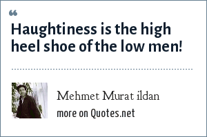Mehmet Murat ildan: Haughtiness is the high heel shoe of the low men!