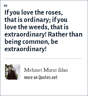 Mehmet Murat ildan: If you love the roses, that is ordinary; if you love the weeds, that is extraordinary! Rather than being common, be extraordinary!