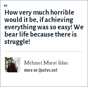 Mehmet Murat ildan: How very much horrible would it be, if achieving everything was so easy! We bear life because there is struggle!