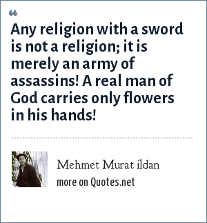 Mehmet Murat ildan: Any religion with a sword is not a religion; it is merely an army of assassins! A real man of God carries only flowers in his hands!